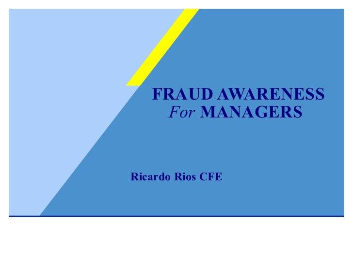FRAUD AWARENESS   For  MANAGERS   Ricardo Rios CFE