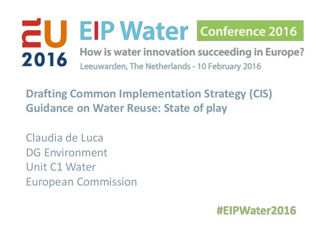 Drafting Common Implementation Strategy (CIS) Guidance on Water Reuse: State of play Claudia de Luca DG Environment Unit C...
