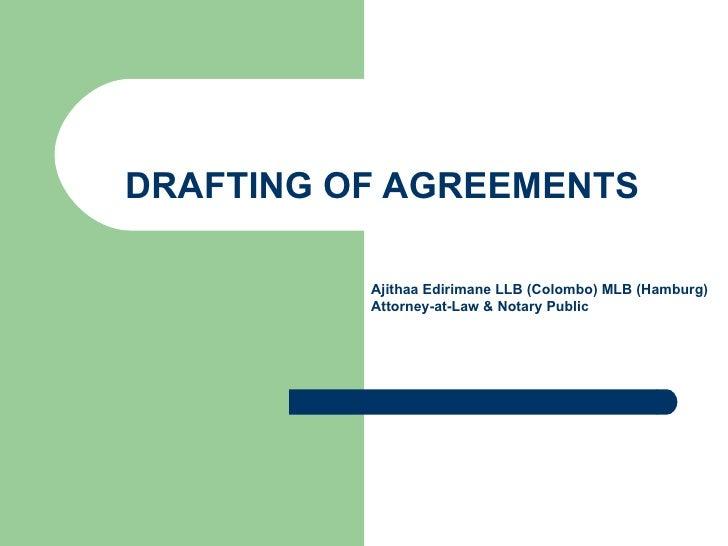 DRAFTING OF AGREEMENTS Ajithaa Edirimane LLB (Colombo) MLB (Hamburg) Attorney-at-Law & Notary Public