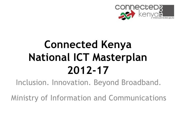 Connected Kenya    National ICT Masterplan           2012-17 Inclusion. Innovation. Beyond Broadband.Ministry of Informati...
