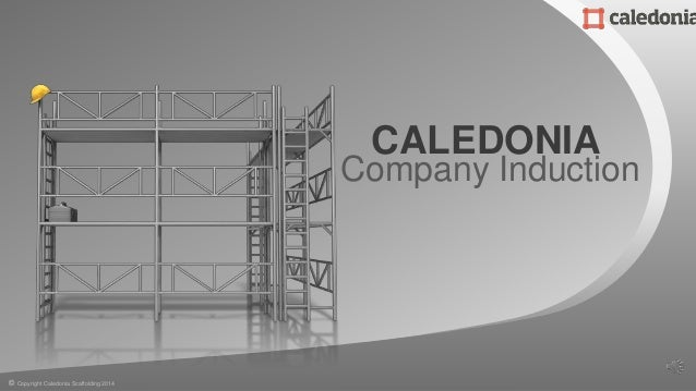 Company Induction CALEDONIA © Copyright Caledonia Scaffolding 2014