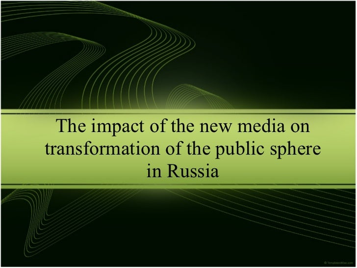The impact of the new media ontransformation of the public sphere             in Russia