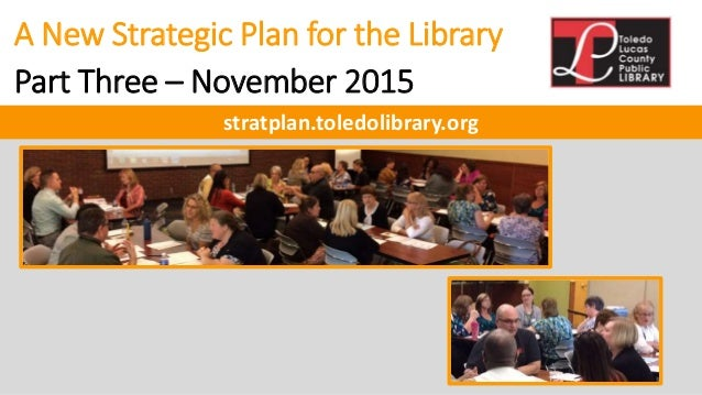 A New Strategic Plan for the Library Part Three – November 2015 stratplan.toledolibrary.org