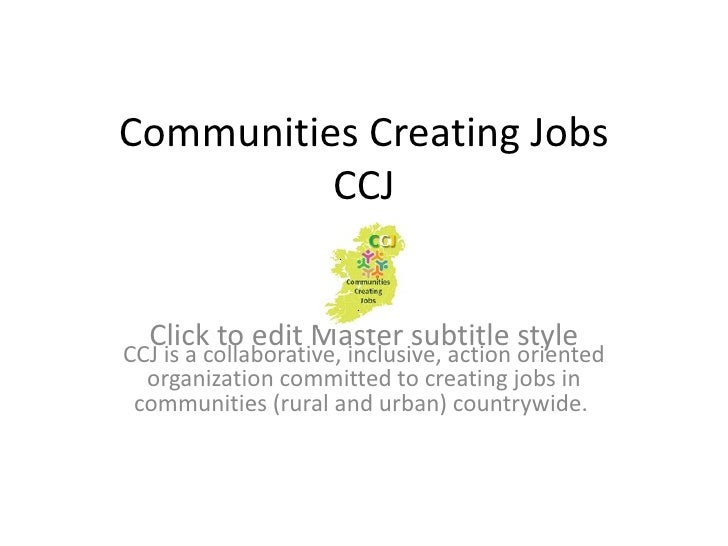 Communities Creating Jobs          CCJ  Click to edit Master subtitle styleCCJ is a collaborative, inclusive, action orien...