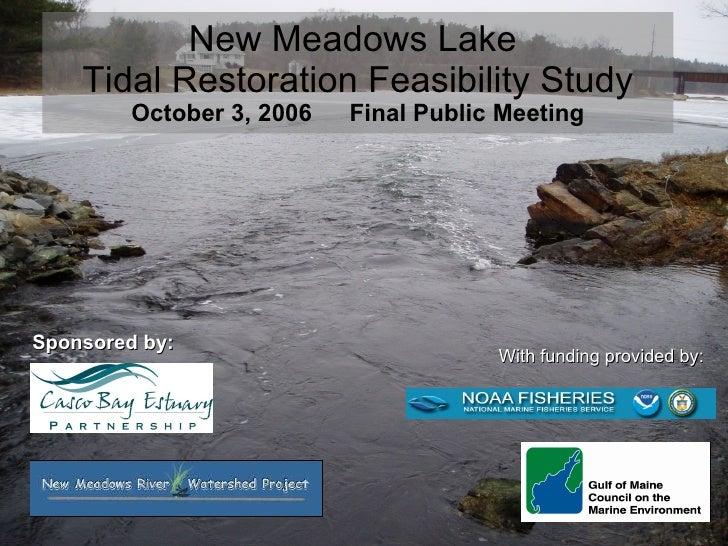 New Meadows Lake  Tidal Restoration Feasibility Study October 3, 2006  Final Public Meeting Sponsored by:  With funding pr...
