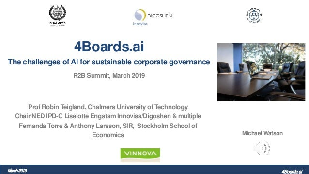 4Boards.ai The challenges of AI for sustainable corporate governance R2B Summit, March 2019 Prof Robin Teigland, Chalmers ...