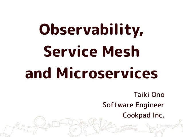 Observability, Service Mesh and Microservices Taiki Ono Software Engineer Cookpad Inc.