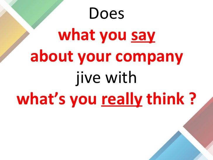 Does what you  say about your company jive with what's you  really  think ?