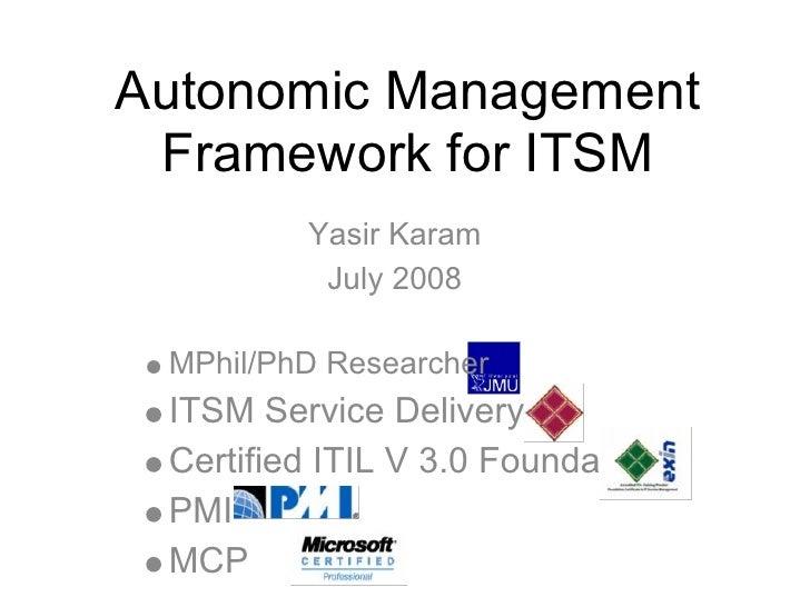 Autonomic Management  Framework for ITSM          Yasir Karam           July 2008   MPhil/PhD Researcher  ITSM Service Del...