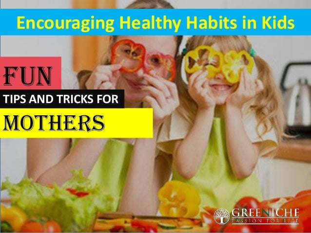 Encouraging Healthy Habits in Kids Mothers FUN TIPS AND TRICKS FOR