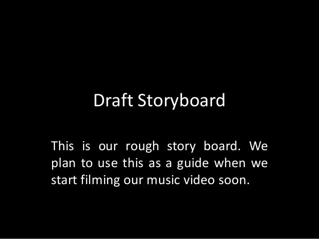 Draft Storyboard This is our rough story board. We plan to use this as a guide when we start filming our music video soon.