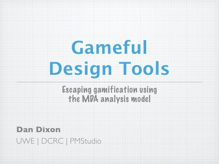 Gameful       Design Tools           Escaping gamification using             the MDA analysis modelDan DixonUWE | DCRC | P...