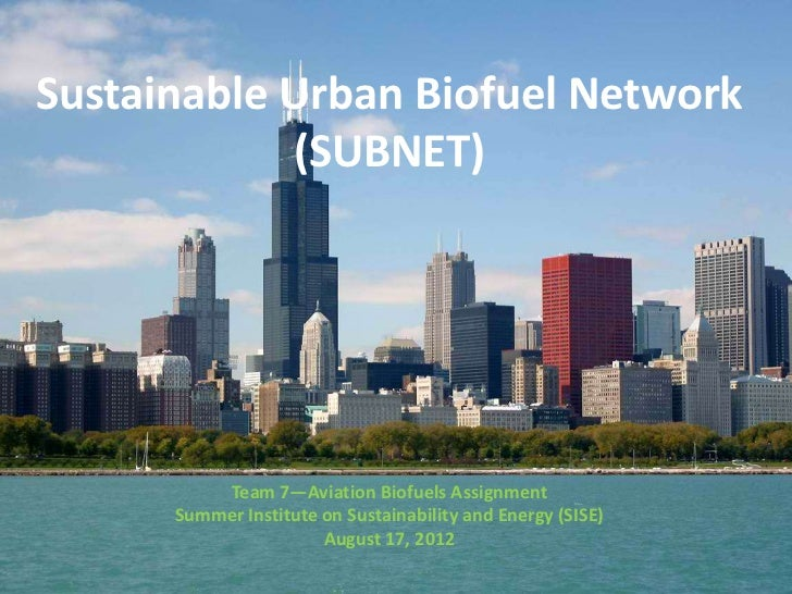 Sustainable Urban Biofuel Network            (SUBNET)          Team 7—Aviation Biofuels Assignment      Summer Institute o...