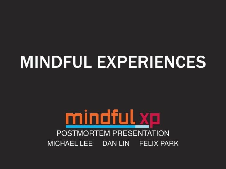 MINDFUL EXPERIENCES    POSTMORTEM PRESENTATION  MICHAEL LEE   DAN LIN   FELIX PARK