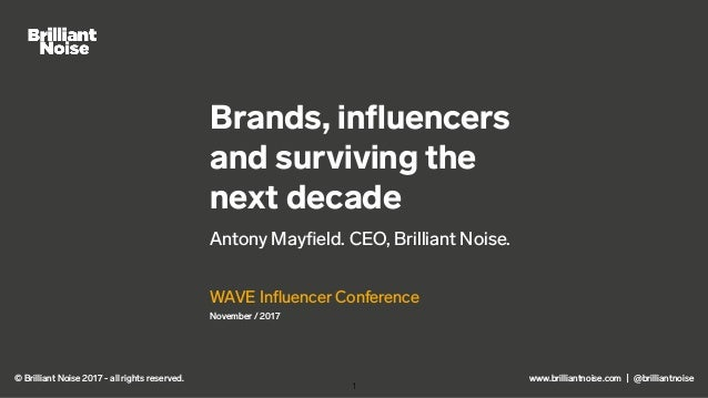 www.brilliantnoise.com | @brilliantnoise Brands, influencers and surviving the next decade Antony Mayfield. CEO, Brilliant N...