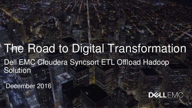 The Road to Digital Transformation Dell EMC Cloudera Syncsort ETL Offload Hadoop Solution December 2016