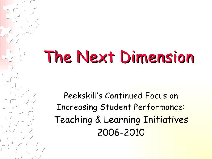 The Next Dimension   Peekskill's Continued Focus on Increasing Student Performance:  Teaching & Learning Initiatives 2006-...
