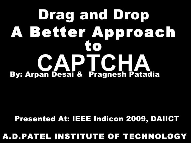 Drag and Drop A Better Approach to CAPTCHA A.D.PATEL INSTITUTE OF TECHNOLOGY By: Arpan Desai &  Pragnesh Patadia Presented...