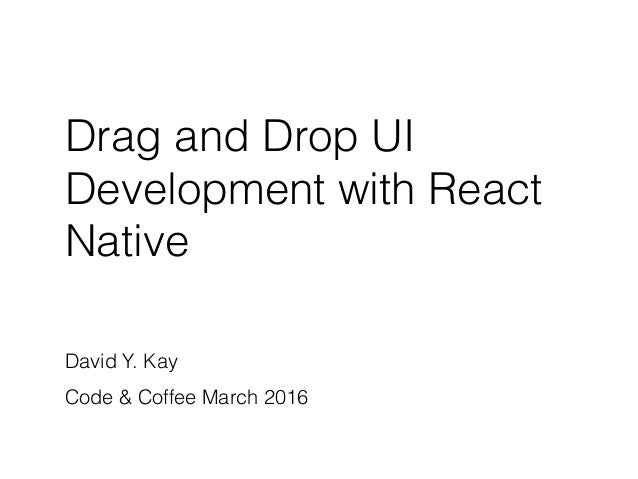 Drag and Drop UI Development with React Native David Y. Kay Code & Coffee March 2016