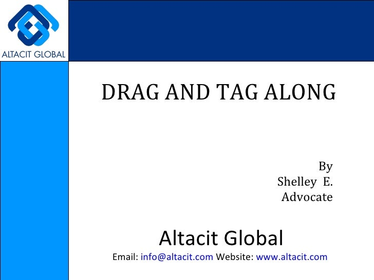 DRAG AND TAG ALONG  By Shelley  E. Advocate Altacit Global Email:  [email_address]  Website:  www.altacit.com