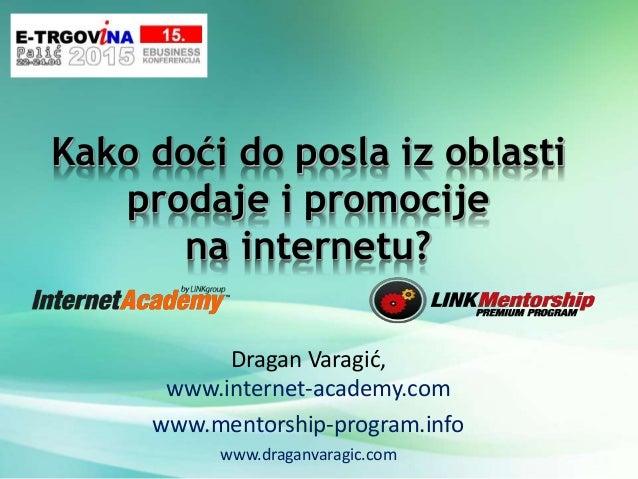 Kako doći do posla iz oblasti prodaje i promocije na internetu? Dragan Varagić, www.internet-academy.com www.mentorship-pr...