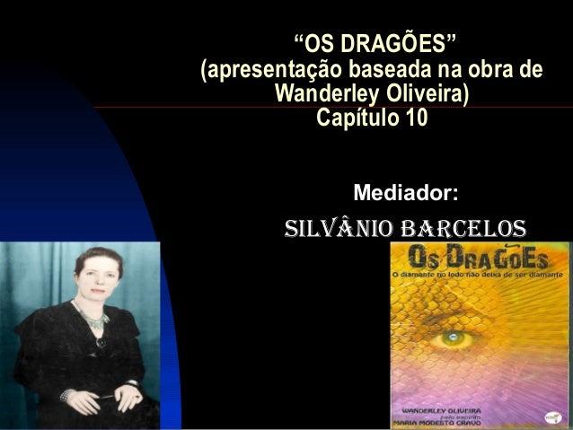 """""""OS DRAGÕES""""(apresentação baseada na obra de       Wanderley Oliveira)           Capítulo 10              Mediador:       ..."""