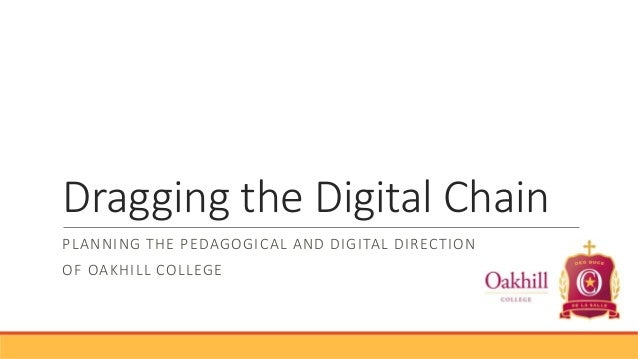 Dragging the Digital Chain PLANNING THE PEDAGOGICAL AND DIGITAL DIRECTION OF OAKHILL COLLEGE