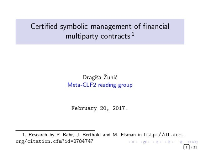 Certified symbolic management of financial multiparty contracts 1 Dragiˇsa ˇZuni´c Meta-CLF2 reading group February 20, 2017...