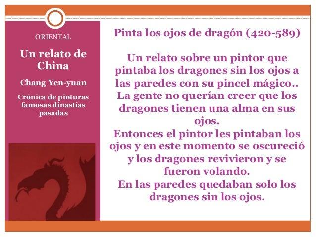 Pinta los ojos de dragón (420-589)  Un relato sobre un pintor que  pintaba los dragones sin los ojos a  las paredes con su...