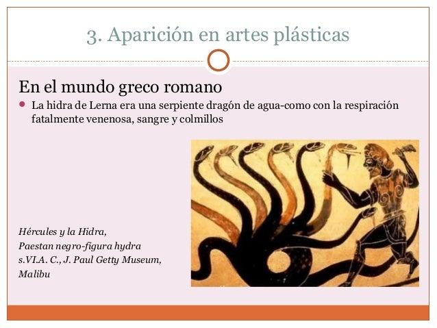 3. Aparición en artes plásticas  En el mundo greco romano   La hidra de Lerna era una serpiente dragón de agua-como con l...