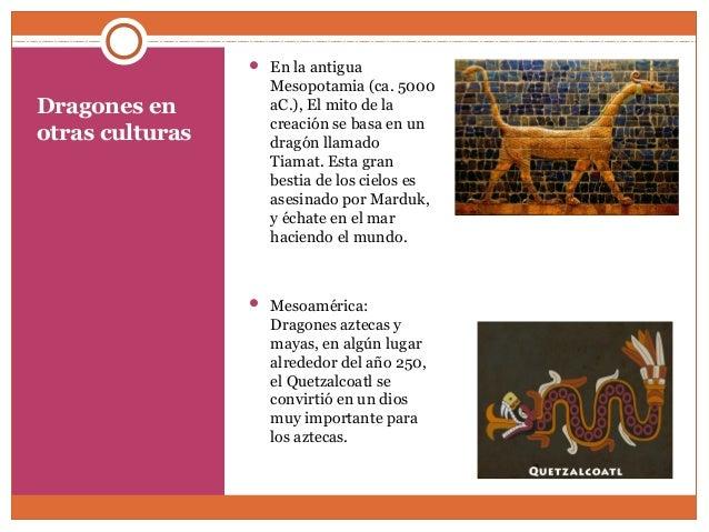 Dragones en  otras culturas   En la antigua  Mesopotamia (ca. 5000  aC.), El mito de la  creación se basa en un  dragón l...