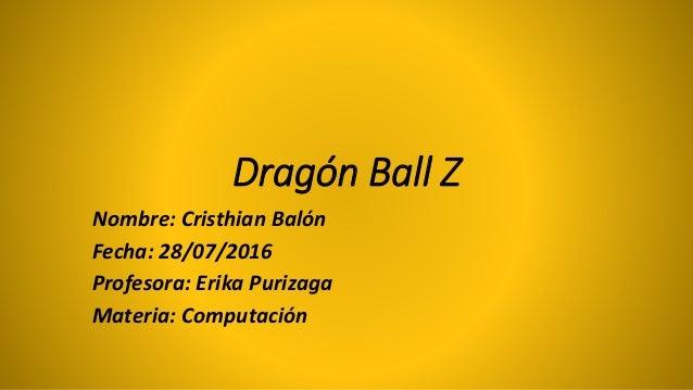 Dragón Ball Z Nombre: Cristhian Balón Fecha: 28/07/2016 Profesora: Erika Purizaga Materia: Computación