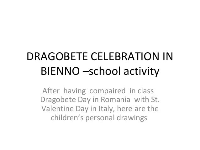 DRAGOBETE CELEBRATION IN  BIENNO –school activity  After having compaired in class  Dragobete Day in Romania with St.  Val...