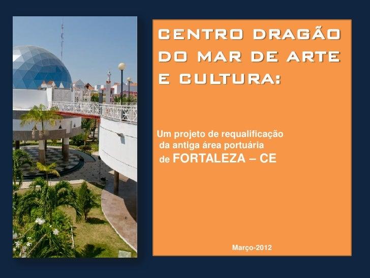 CENTRO DRAGÃODO MAR DE ARTEE CULTURA:Um projeto de requalificaçãoda antiga área portuáriade FORTALEZA        – CE         ...