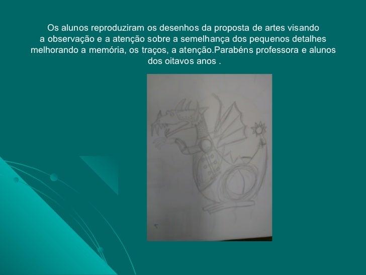 Os alunos reproduziram os desenhos da proposta de artes visando a observação e a atenção sobre a semelhança dos pequenos d...
