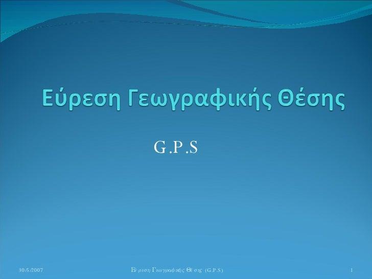 G.P.S 30/5/2007 Εύρεση Γεωγραφικής Θέσης  ( G.P.S)