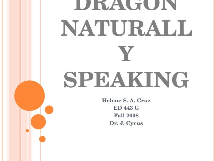 DRAGON NATURALLY SPEAKING Helene S. A. Cruz ED 443 G Fall 2008 Dr. J. Cyrus