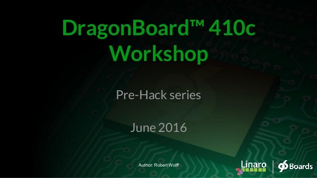 Pre-Hack series June 2016 DragonBoard™ 410c Workshop Author: Robert Wolff