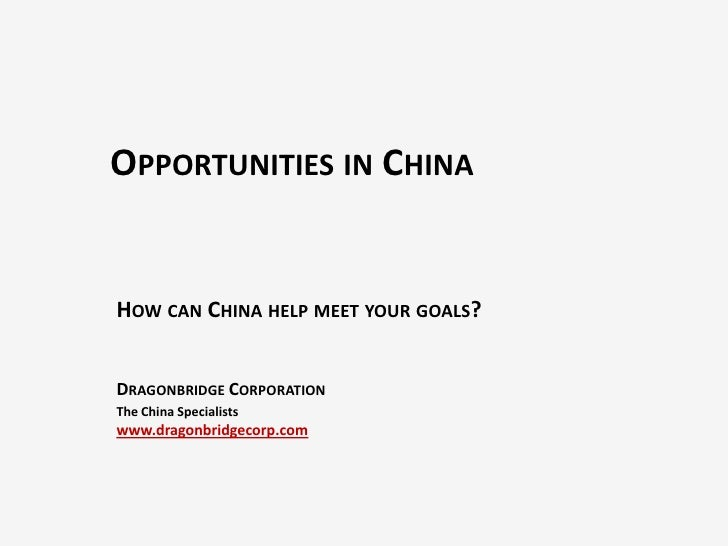 OPPORTUNITIES IN CHINAHOW CAN CHINA HELP MEET YOUR GOALS?DRAGONBRIDGE CORPORATIONThe China Specialistswww.dragonbridgecorp...
