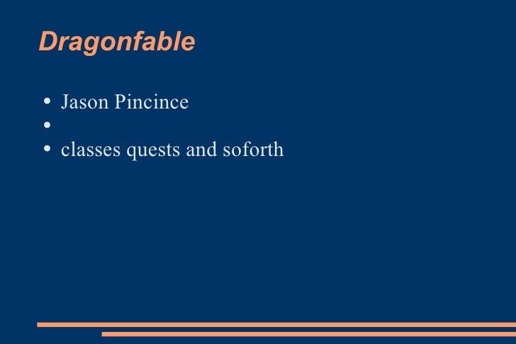 Dragonfable <ul><li>Jason Pincince </li></ul><ul><li>classes quests and soforth </li></ul>