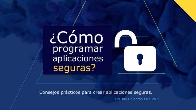 ¿Cómo Consejos prácticos para crear aplicaciones seguras. programar aplicaciones seguras? Paulino Calderón Pale 2015