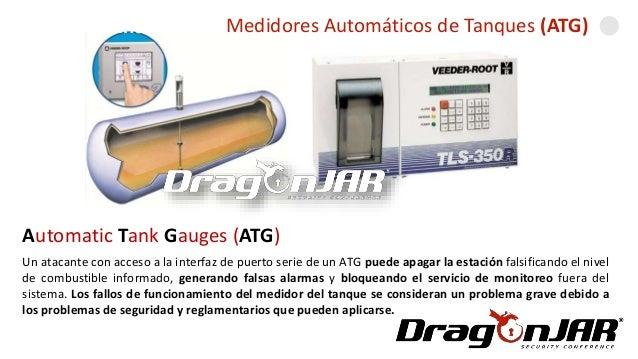 Automatizando una GasolineraMedidores Automáticos de Tanques (ATG) Automatic Tank Gauges (ATG) Un atacante con acceso a la...