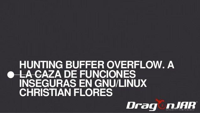 HUNTING BUFFER OVERFLOW. A LA CAZA DE FUNCIONES INSEGURAS EN GNU/LINUX CHRISTIAN FLORES