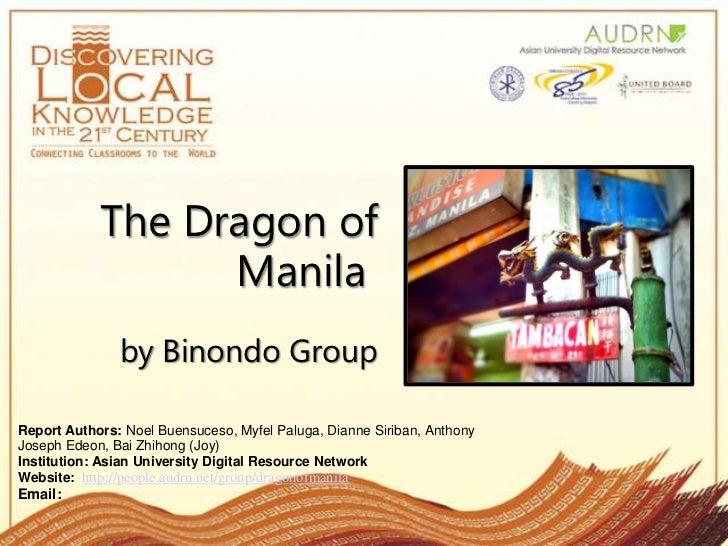 The Dragon of Manilaby Binondo Group<br />Report Authors:Noel Buensuceso, MyfelPaluga, Dianne Siriban, Anthony Joseph Ed...