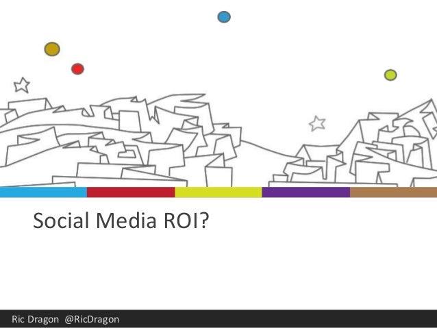 Social Media ROI?  Ric Dragon @RicDragon