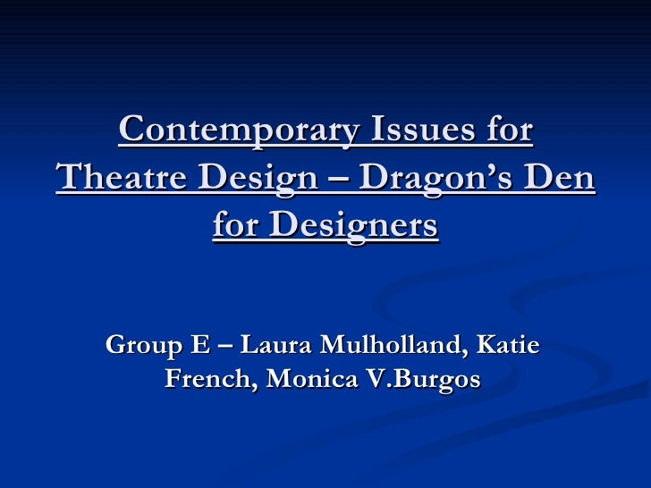 Contemporary Issues for Theatre Design – Dragon's Den for Designers Group E – Laura Mulholland, Katie French, Monica V.Bur...