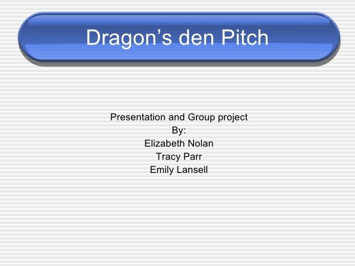 Dragon's den Pitch <ul><li>Presentation and Group project </li></ul><ul><li>By: </li></ul><ul><li>Elizabeth Nolan </li></u...