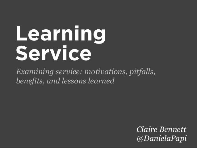 Learning Service Examining service: motivations, pitfalls, benefits, and lessons learned  Claire Bennett @DanielaPapi
