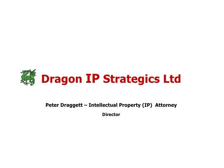 Dragon  IP  Strategics Ltd Peter Draggett – Intellectual Property (IP)  Attorney Director