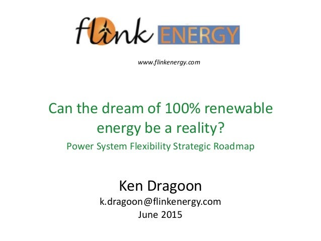 Ken Dragoon k.dragoon@flinkenergy.com June 2015 Can the dream of 100% renewable energy be a reality? Power System Flexibil...